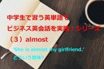 【ビジネス英会話Tips27 中学で習う英単語シリーズ(3)almost~意外と間違った使い方をしている単語~】