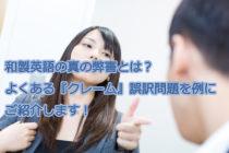 【ビジネス英会話Tips58 和製英語の真の弊害とは?よくある『クレーム』誤訳問題を例にご紹介します!】
