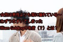 【Sir William Golding(ウィリアム・ゴールディング)の名言~女性は男性よりも常に優れている~I think women are foolish to pretend they are equal to men, they are far superior and always have been.】
