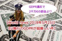 【World news 2018年5月25日、EU施行のGDPRとは?違反時の制裁金が超厳しい件】